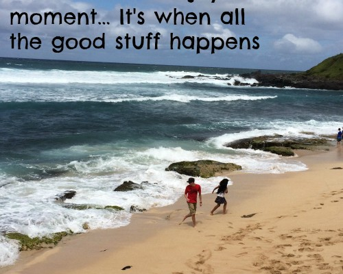 Remember to enjoy the moment… It's when all the good Stuff happens
